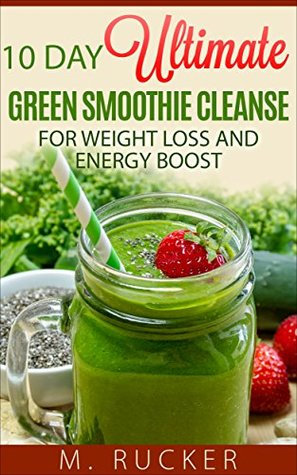 10 Day Ultimate Green Smoothie Cleanse: For Weight Loss and Energy Boost