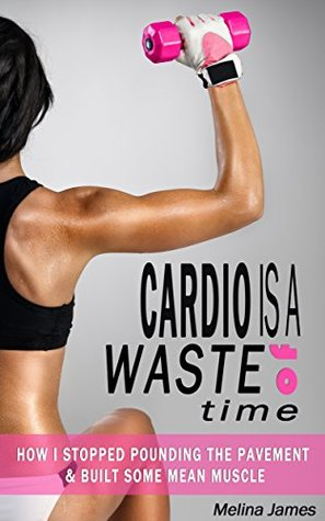 Cardio Is A Waste of Time: How I Stopped Pounding the Pavement & Built Some Mean Muscle