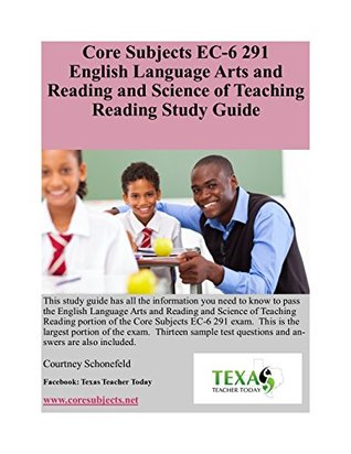 Core Subjects EC-6 291 English Language Arts and Reading and Science of Teaching Reading Study Guide