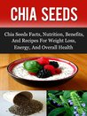 Chia Seeds: Chia Seeds Facts, Nutrition, Benefits, And Recipes For Weight Loss, Energy, And Overall Health (Chia Seeds, Chia Seeds Recipes, Superfoods)