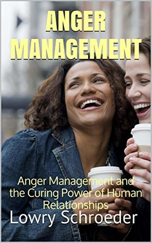 Anger Management: Anger Management and the Curing Power of Human Relationships (Anger Management Using Cognitive Behavioral Therapy Made Simple Book 4)