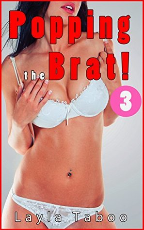 POPPING THE BRAT 3 - A Taboo, Forbidden, First Time, Pregnancy, Household, Steamy, Hot Romance Story