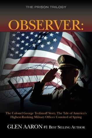 Observer: The Colonel George Trofimoff Story, The Tale of America's Highest-Ranking Military Officer Convicted of Spying (The Prison Trilogy) (Volume 2)