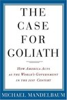 The Case for Goliath: How American Acts as the World's Government in the Twenty-First Century