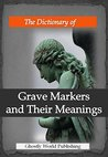 The Dictionary of Grave Markers and Their Meanings: A Guide to Funerary Art