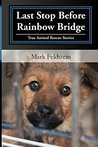 Last Stop Before Rainbow Bridge: True Animal Rescue Stories