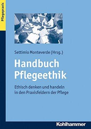 Handbuch Pflegeethik: Ethisch denken und handeln in den Praxisfeldern der Pflege