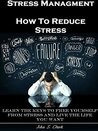 Stress Management: How To Reduce Stress: Learn the keys to Free yourself from Stress and Live the Life you want