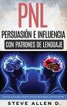 PNL - Persuasión e influencia usando patrones de lenguaje y técnicas de PNL: Superación Personal: Cómo persuadir, influenciar y manipular usando patrones ... y técnicas de PNL.