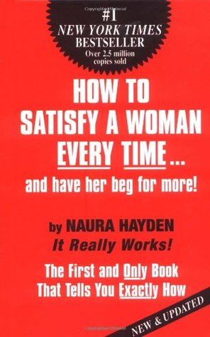 How to Satisfy A Woman Every Time...and Have Her Beg for More!