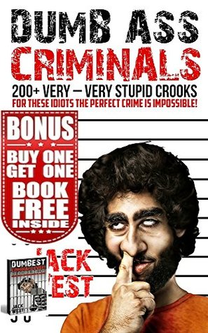 DUMB ASS CRIMINALS + DUMBEST CRIMINALS EVER: DOUBLE FEATURE: DOUBLE BOOK OF HUNDREDS OF STUPID CROOKS AND CRIMINALS