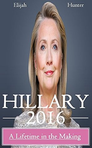 Hillary 2016: A Lifetime in the Making (Hillary Clinton 2016, Clinton Cash, Clinton Money, Clinton Campaign)