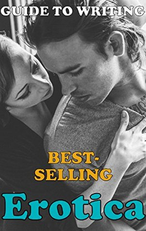 Guide to Writing Best Selling Erotica Books: A System for New Indie Authors and Self-Publishers (Transcend Mediocrity Book 56)