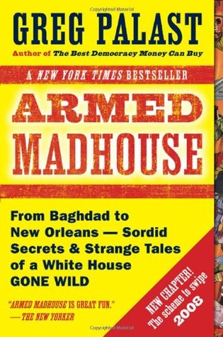 Armed Madhouse: Who's Afraid of Osama Wolf?, China Floats, Bush Sinks, The Scheme to Steal '08, No Child's Behind Left, and Other Dispatches from the FrontLines of the Class W