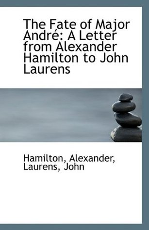 The Fate of Major Andr�: A Letter from Alexander Hamilton to John Laurens