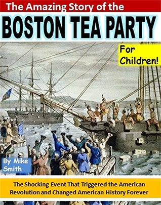 The Amazing Story of the Boston Tea Party for Children!: The Shocking Event That Triggered the American Revolution and Changed American History Forever