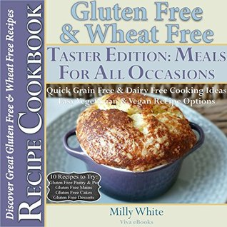 Gluten Free & Wheat Free Meals For All Occasions Taster Edition Recipe Cookbook 10 Delicious Gluten Free Recipes to Try: Gluten Free Pastry, Gluten Free ... Disease & Gluten Intolerance Cook Books 5)