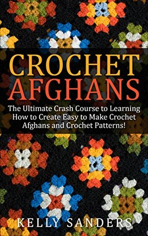 Crochet Afghans: The Ultimate Crash Course Guide to Learning How to Create Easy to Make Crochet Afghans and Crochet Patterns Fast