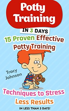 Potty Training in 3 Days: 15 Proven Effective Potty Training Techniques to Stress Less Results in Less Than 3 days!: (Potty Training, Potty Training in ... Potty Training Girls, Potty Training Boys)