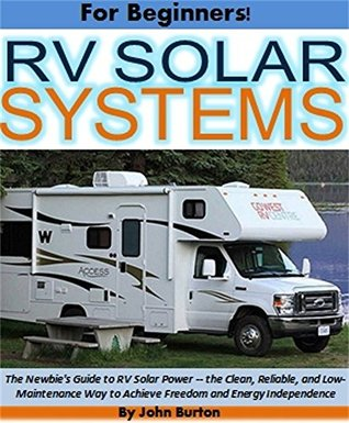 RV Solar Power For Beginners!: The Newbie's Guide to RV Solar Power - the Clean, Reliable, and Low-Maintenance Way to Achieve Freedom and Energy Independence