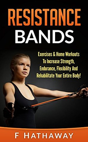 Resistance Bands: Exercises & Home Workouts To Increase Strength, Endurance, Flexibility And Rehabilitate Your Entire Body!