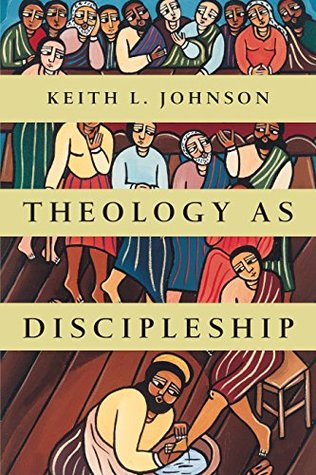 Theology as Discipleship by Keith L. Johnson
