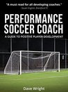 Performance Soccer Coach: A Guide to Positive Player Development