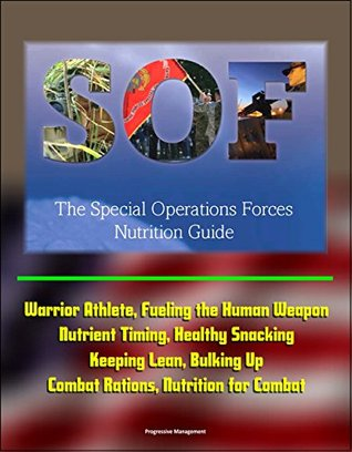 The Special Operations Forces (SOF) Nutrition Guide - Warrior Athlete, Fueling the Human Weapon, Nutrient Timing, Healthy Snacking, Keeping Lean, Bulking Up, Combat Rations, Nutrition for Combat