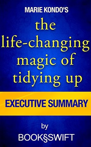 The Life-Changing Magic of Tidying Up: The Japanese Art of Decluttering and Organizing by Marie Kondo | Executive Summary