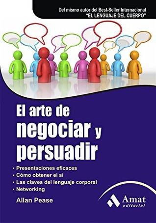 El arte de negociar y persuadir: Presentaciones eficaces. Cómo obtener el sí. Las claves del lenguaje corporal. Networking