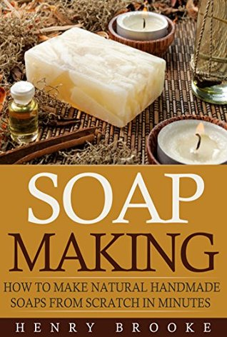 Soap Making: Making Soap From Scratch: How To Make Natural Homemade