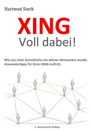 XING - Voll dabei!: Wie aus einer Karteileiche ein aktiver Netzwerker wurde. Anwendertipps für Ihren XING Auftritt.