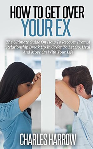 How to Get Over Your Ex - The Ultimate Guide on How to Recover From a Relationship Break Up in Order to Let Go, Heal, and Move On With Your Life