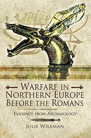 Warfare in Northern Europe Before the Romans by Julie Rosemary Wileman