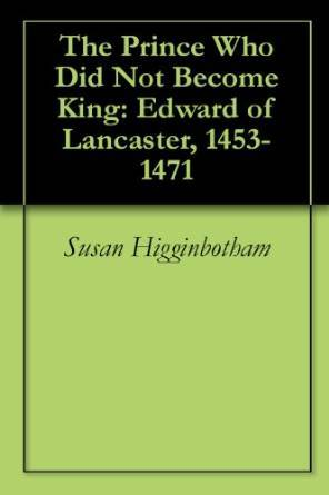 The Prince Who Did Not Become King: Edward of Lancaster, 1453-1471