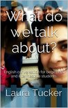 What do we talk about?: English conversation for beginners and intermediate students