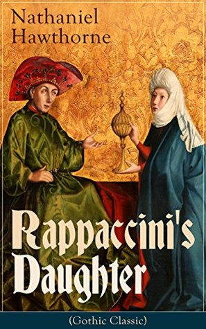 "Rappaccini's Daughter (Gothic Classic): A Medieval Dark Tale from Padua by the Renowned American Novelist, Author of ""The Scarlet Letter"", ""The House of Seven Gables"" and ""Twice-Told Tales"""