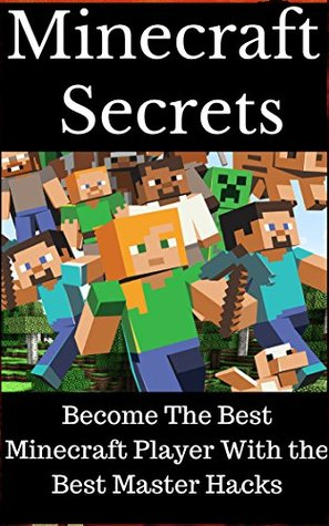 Minecraft: Minecraft Secrets- Become The Best Minecraft Player With the Best Master Hacks