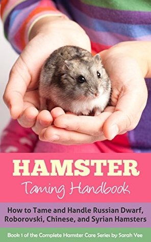 Hamster: Taming Handbook: How to Tame and Handle Russian Dwarf, Roborovski, Chinese, and Syrian Hamsters (The Complete Hamster Care Series, Dwarf Hamsters, Dwarf Hamster Care, Hamster Facts Book 1) by Sarah Yee
