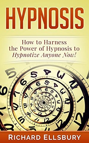 Hypnosis: How to Harness the Power of Hypnosis to Hypnotize Anyone Now!