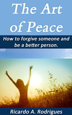 The Art of Peace: How to forgive someone and be a better person.