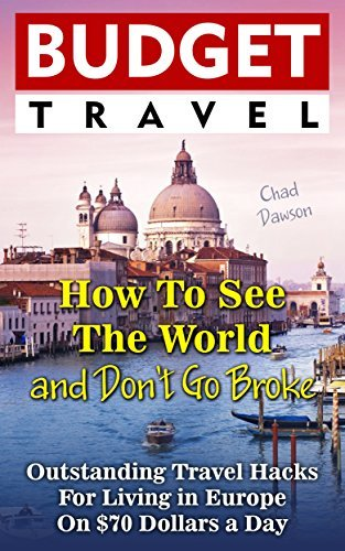 Budget Travel: How To See The World and Don't Go Broke: Outstanding Travel Hacks For Living in Europe On $70 Dollars a Day.: (How to Travel For Free, How ... travel Europe, how to travel cheap Book 1)