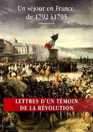 Lettres d'un témoin de la Révolution française: Un séjour en France de 1792 à 1795 Édition annotée et illustrée