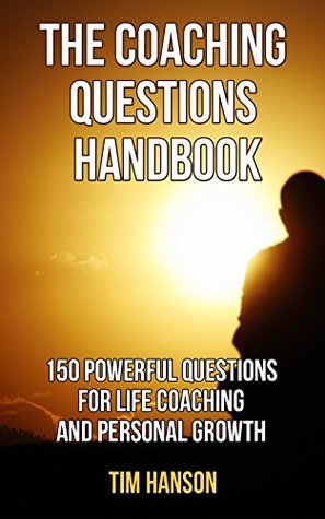 The Coaching Questions Handbook: 150 Powerful Questions for Life Coaching and Personal Growth (Life Coaching, Life Coaching free Kindle Books, Life Coaching ... Coaching Training, Life Coaching Business)
