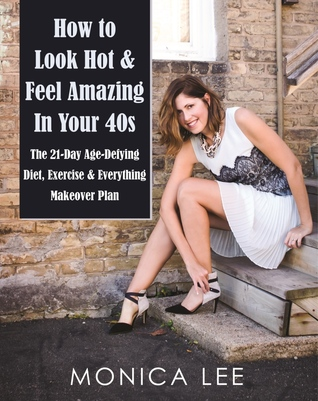 How to Look Hot & Feel Amazing in Your 40s: The 21-Day Age-Defying Diet, Exercise & Everything Makeover Plan