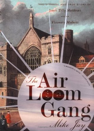 The Air Loom Gang: The Strange and True Story of James Tilly Matthews and His Visionary Madness