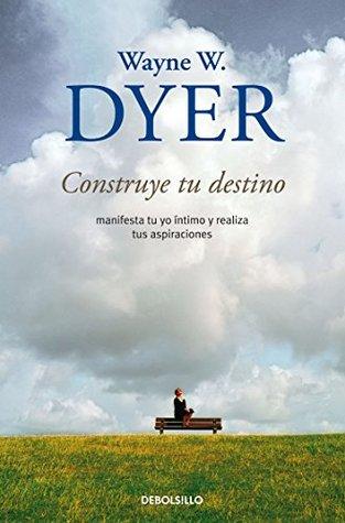 Ebook Construye tu destino: Manifiesta tu yo íntimo y realiza tus aspiraciones by Wayne W. Dyer DOC!