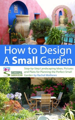 How to Design a Small Garden - Step-by-Step Landscaping Ideas, Pictures and Plans for Planning the Perfect Small Garden (How to Plan Your Garden Series)