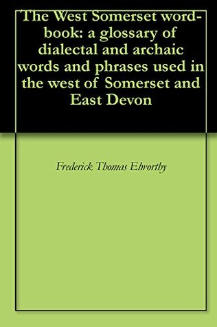 the-west-somerset-word-book-a-glossary-of-dialectal-and-archaic-words-and-phrases-used-in-the-west-of-somerset-and-east-devon