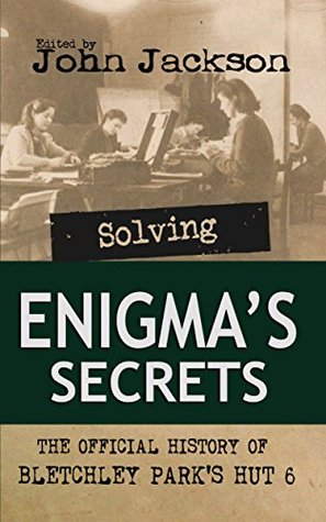 Solving Enigmas Secrets: The Official History of Bletchley Parks Hut 6